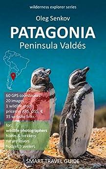 PATAGONIA, Peninsula Valdes & Around: Smart Travel Guide for Nature Lovers & Wildlife Photographers (Wilderness Explorer Book 1) (English Edition) di [Senkov, Oleg]
