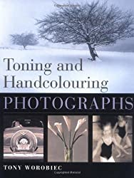 Toning and Hand Colouring Photographs by Tony Worobiec (2002-04-18)