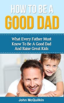 How To Be A Good Dad: What Every Father Must Know To Be A Good Dad And Raise Great Kids (Successful Parenting, Raising Happy Children) (English Edition) par [McQuilkin, John]