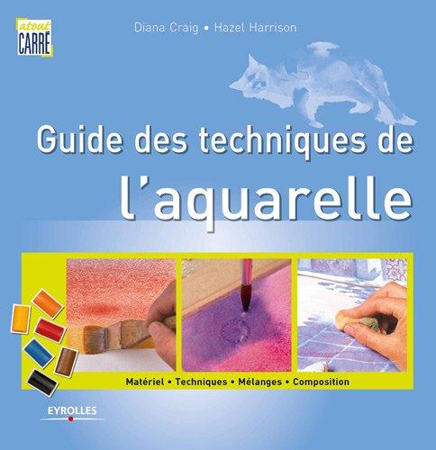 Guide des techniques de l'aquarelle. Matériel. Techniques. Mélanges. Composition. par Diana Craig