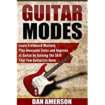 Guitar Modes: Learn Fretboard Mastery, Play Awesome Solos and Improve at Guitar by Gaining the Skill That Few Guitarists Have (Guitar Technique, Improvisation, Scales, Mastery) (English Edition)