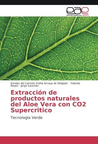 Extracción de productos naturales del Aloe Vera con CO2 Supercritico: Tecnología Verde por Koralys del Carmen Goitia Arcaya de Delgado