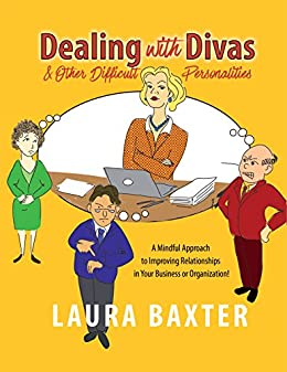 Dealing with Divas and Other Difficult Personalities: A Mindful Approach to Improving Relationships in Your Business or Organization! by [Baxter, Laura]