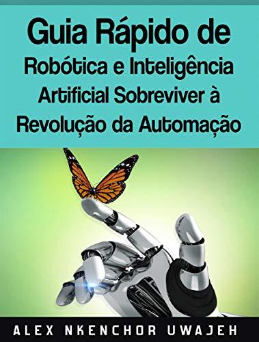 Guia Rápido De Robótica E Inteligência Artificial: Sobreviver À Revolução Da Automação (Portuguese Edition) por Alex Nkenchor Uwajeh