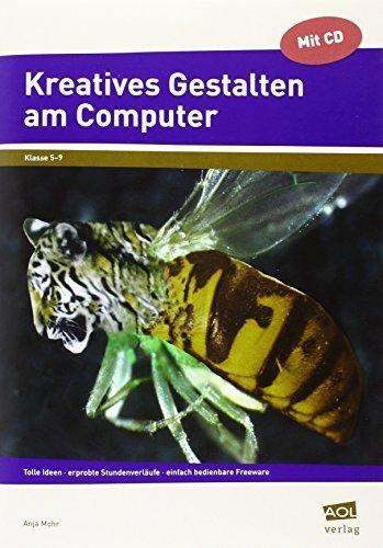 Kreatives Gestalten am Computer (Sek I): Tolle Ideen - erprobte Stundenverl??ufe - einfach bedienbare Freeware (5. bis 9. Klasse) by Anja Mohr (2013-03-01)