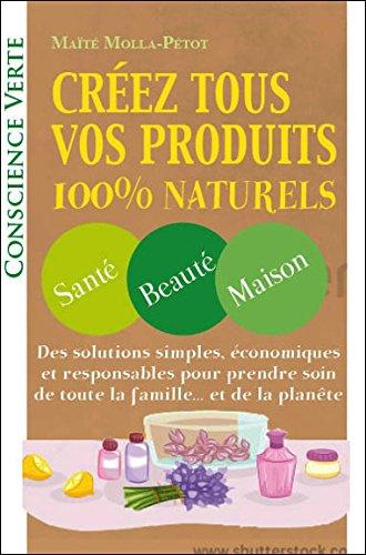 Créez tous vos produits 100% naturels - Santé - Beauté - Maison par Maïté Molla-Petot