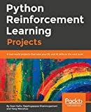 Python Reinforcement Learning Projects: 8 real-world projects that take your DL and AI skills to the next level