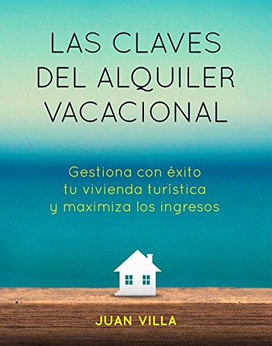 Las claves del alquiler vacacional: Gestiona con éxito tu vivienda turística y maximiza los ingresos por Juan Villa