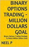 BINARY OPTIONS TRADING - MILLION DOLLARS GOAL: Binary Options Trading Strategy To Reach Million Dollars Goal (English Edition)