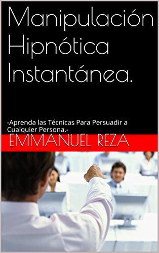 Manipulación Hipnótica Instantánea.: -Aprenda las Técnicas Para Persuadir a Cualquier Persona.- por Emmanuel Reza