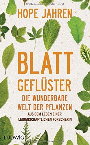 Blattgeflüster: Die wunderbare Welt der Pflanzen. Aus dem Leben einer leidenschaftlichen Forscherin
