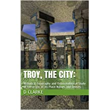 Troy, The City: : Historical Geography and Onomatological Study of the origin of its Place Names and Deities.  (English Edition)