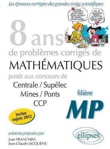 8 Années de Problèmes Corrigés de Mathematiques Centrale/Supelec Mines/Ponts CCP Filière MP par Jean Franchini