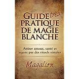 """Guide """"très"""" Pratique de Magie Blanche: Attirer Santé, Amour et Argent par des rituels simples..."""