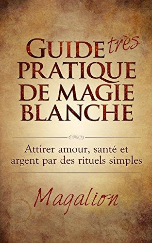 """Guide """"très"""" Pratique de Magie Blanche: Attirer Santé, Amour et Argent par des rituels simples... Pdf - ePub - Audiolivre Telecharger"""