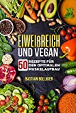Vegan und Eiweißreich: 50 vegane Rezepte für den optimalen Muskelaufbau