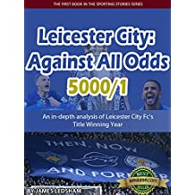 Leicester City 2015/16 : Against All Odds (5000/1): An in-depth analysis of Leicester City Fc's Title Winning Year (Sporting Stories) (English Edition)