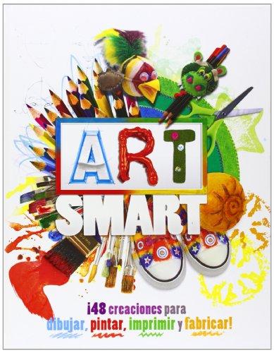 Art Smart. ¡48 Creaciones Para Dibujar, Pintar, Imprimir Y Fabricar! (Actividades y destrezas)