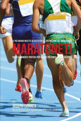 Le piu Grandi Ricette di Piatti per la Costruzione del Muscolo nei Maratoneti: Piatti altamente Proteici per essere piu Forte e piu Resistente por Joseph Correa (Nutrizionista Sportivo Certificato)