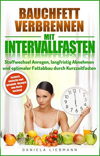 Bauchfett verbrennen mit Intervallfasten: Stoffwechsel Anregen, langfristig Abnehmen und optimaler Fettabbau durch Kurzzeitfasten -