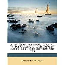 Lettres de Gabriel Peignot a Son Ami N.-D. Baulmont, Mises En Ordre Et Publiees Par Emile Peignot, Son Petit-Fils
