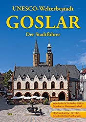 Goslar - Der Stadtführer: Ein Führer durch die alte Stadt der Kaiser, Bürger und Bergleute