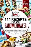 111 Rezepte für den Sandwichmaker: Das Sandwichmaker Kochbuch XXL. Die 111 besten Sandwichmaker Rezepte mit Fleisch, Fisch, Käse, klassisch und Süß. Inklusive Einführung in den Sandwichmaker. - Cooking Academy