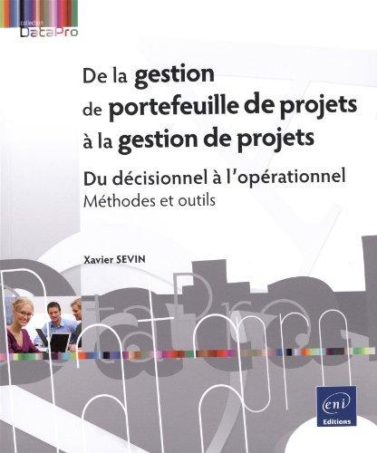 De la gestion de portefeuille de projets à la gestion de projets - Du décisionnel à l'opérationnel - Méthodes et outils de Xavier SEVIN (13 mai 2015) Broché