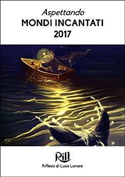 Aspettando Mondi Incantati 2017: I dieci racconti finalisti del XXIII Trofeo RiLL di [AA.VV.]