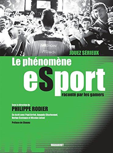 Jouez sérieux. Le phénomène esport raconté par les gamers: Des pionniers à nos jours Le mouvement phénomène raconté par les gamers par Philippe Rodier