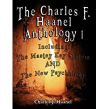 The Charles F. Haanel Anthology I.  Including: The Mastey Key System AND The New Psychology: 1