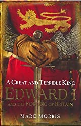 By Marc Morris A Great and Terrible King: Edward I and the Forging of Britain (First 1st Edition) [Hardcover]