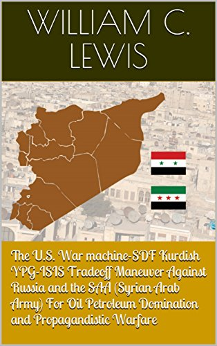 The U.S. War machine-SDF Kurdish YPG-ISIS Tradeoff Maneuver Against Russia and the...