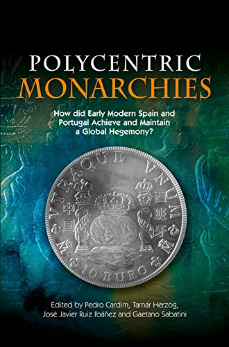 Polycentric Monarchies: How Did Early Modern Spain & Portugal Achieve & Maintain a Global Hegemony? por Pedro Cardim
