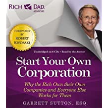 Rich Dad Advisors: Start Your Own Corporation: Why the Rich Own Their Own Companies and Everyone Else Works for Them (Rich dad's advisors)