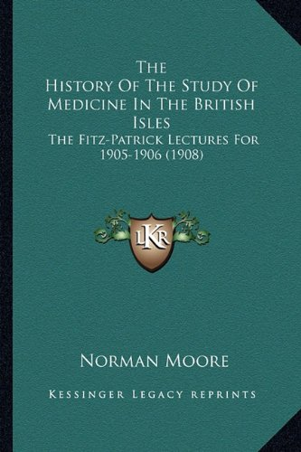 The History of the Study of Medicine in the British Isles: The Fitz-Patrick Lectures for 1905-1906 (1908)