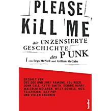 Please Kill Me: Die unzensierte Geschichte des Punk Erzählt von Lou Reed, John Cale, Patti Smith, Iggy Pop, Debbie Harry, Willy DeVille u.a.