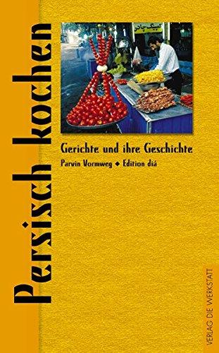 Persisch kochen (Gerichte und ihre Geschichte - Edition dià im Verlag Die Werkstatt)