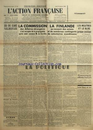 ACTION FRANCAISE (L') [No 18] du 18/01/1940 - SUR UNE SEANCE PARLEMENTAIRE PAR LEON DAUDET - VISAGES DE FRANCE - LA COMMISSION DES AFFAIRES ETRANGERES S'EST OCCUPEE DE LA PROPAGANDE APRES AVOIR CARENCE M. DE KERILLIS PAR M. P. DE P. - LA FINLANDE VA RECEVOIR DES AVIONS ET DE NOMBREUX CONTINGENTS DE VOLONTAIRES SCANDINAVES - LA POLITIQUE - TELLE PRESSE, TELLE CHAMBRE - LE CAS DE M. FLANDIN - L'ILLUSION RUSSE - LA FARCE ET LE PROFIT PAR CHARLES MAURRAS - LES NEUTRES ET LE BLOC GERMANO-SOVIETIQUE