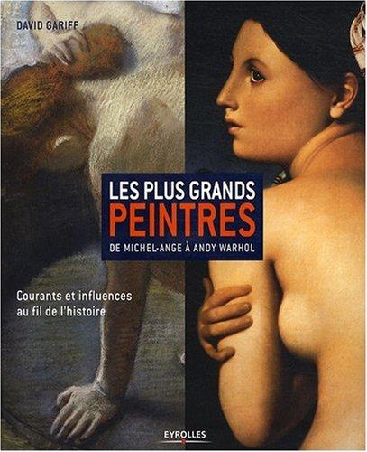 Les plus grands peintres: De Michel-Ange à Andy Wahrol. Courants et influences au fil de l'histoire par David Gariff