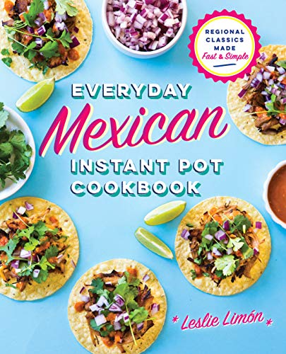 Everyday Mexican Instant Pot Cookbook: Regional Classics Made Fast and Simple