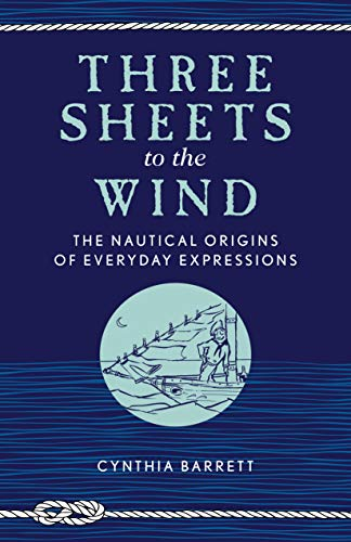 Three Sheets to the Wind: The Nautical Origins of Everyday Expressions por Cynthia Barrett