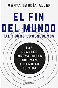 El fin del mundo tal y como lo conocemos: Las grandes innovaciones que van a cambiar tu vida par  Marta García Aller