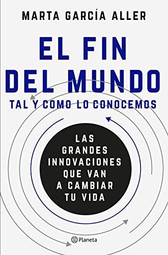 El fin del mundo tal y como lo conocemos: Las grandes innovaciones que van a cambiar tu vida por Marta García Aller