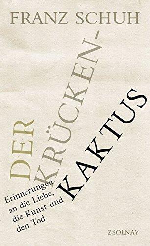 Der Krückenkaktus: Erinnerungen an die Liebe, die Kunst und den Tod (Schuh Franz)