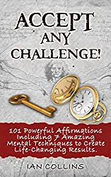 ACCEPT ANY CHALLENGE! 101 Powerful Affirmations Including 7 Amazing Mental Techniques to Create Life-Changing Results. (Silver Collection Book 21) (English Edition)