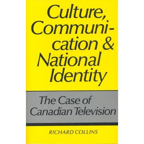Culture, Communication and National Identity: Case of Canadian Television by Richard Collins (1990-01-10)
