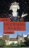 Philippe le Bel. Roi de fer (Les rois qui ont fait la France)