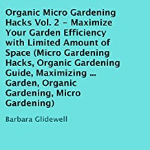Organic Micro Gardening Hacks, Volume 2: Maximize Your Garden Efficiency with Limited Amount of Space