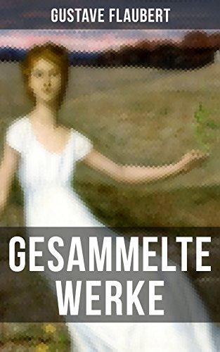 Gesammelte Werke von Gustave Flaubert: Frau Bovary (Madame Bovary) + Salambo + Die Schule der Empfindsamkeit + Gedanken eines Zweiflers + Ein einfältig ... Sankt Julian dem Gastfreien und viel mehr
